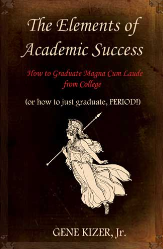 How to do great in high school and college! - The Elements of Academic Success - How to Graduate Magna Cum Laude from College (or how to just graduate PERIOD!) - by Gene Kizer Jr - 351 Bold Topic Sentences - 360 pages by Gene Kizer Jr